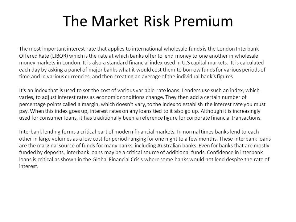 The Market Risk Premium The most important interest rate that applies to international wholesale funds is the London Interbank Offered Rate (LIBOR) which is the rate at which banks offer to lend money to one another in wholesale money markets in London.