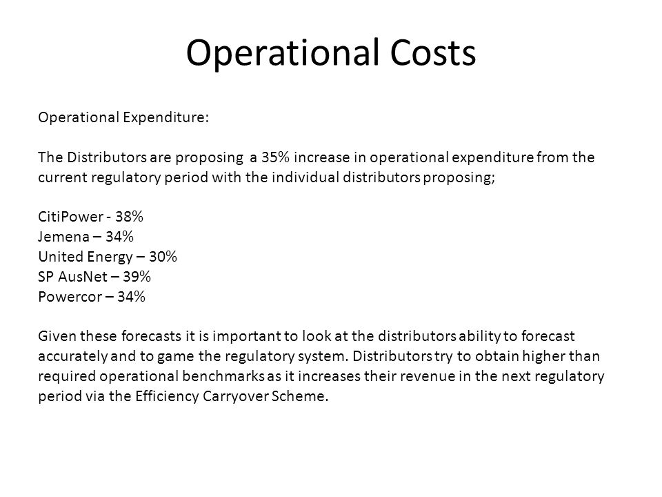 Operational Costs Operational Expenditure: The Distributors are proposing a 35% increase in operational expenditure from the current regulatory period with the individual distributors proposing; CitiPower - 38% Jemena – 34% United Energy – 30% SP AusNet – 39% Powercor – 34% Given these forecasts it is important to look at the distributors ability to forecast accurately and to game the regulatory system.