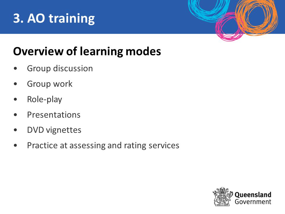Overview of learning modes Group discussion Group work Role-play Presentations DVD vignettes Practice at assessing and rating services 3. AO training