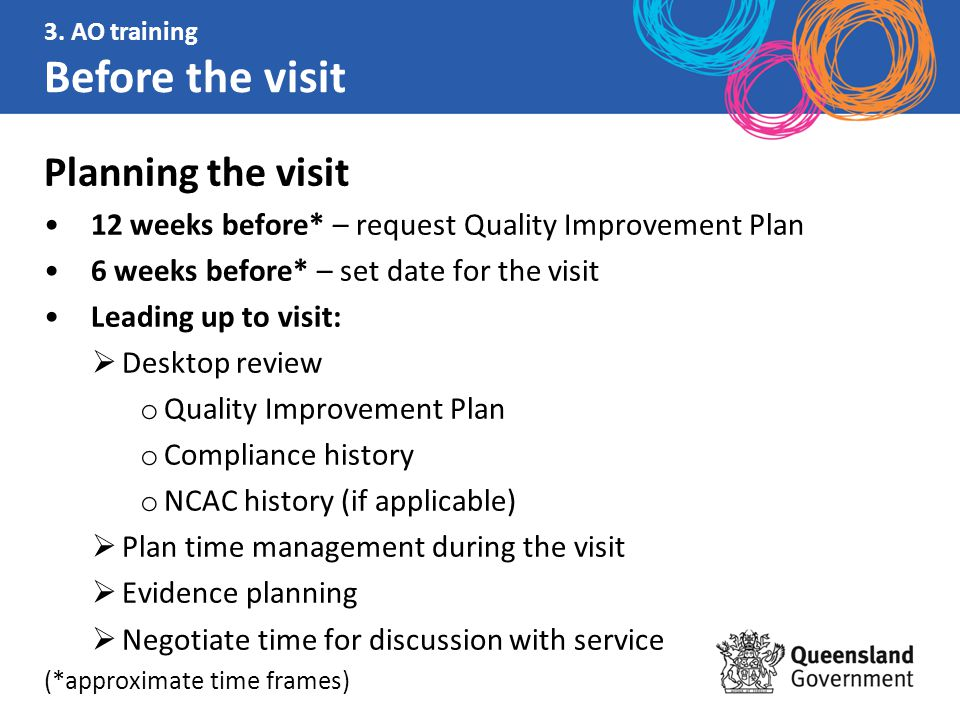 Planning the visit 12 weeks before* – request Quality Improvement Plan 6 weeks before* – set date for the visit Leading up to visit:  Desktop review o Quality Improvement Plan o Compliance history o NCAC history (if applicable)  Plan time management during the visit  Evidence planning  Negotiate time for discussion with service (*approximate time frames) 3.