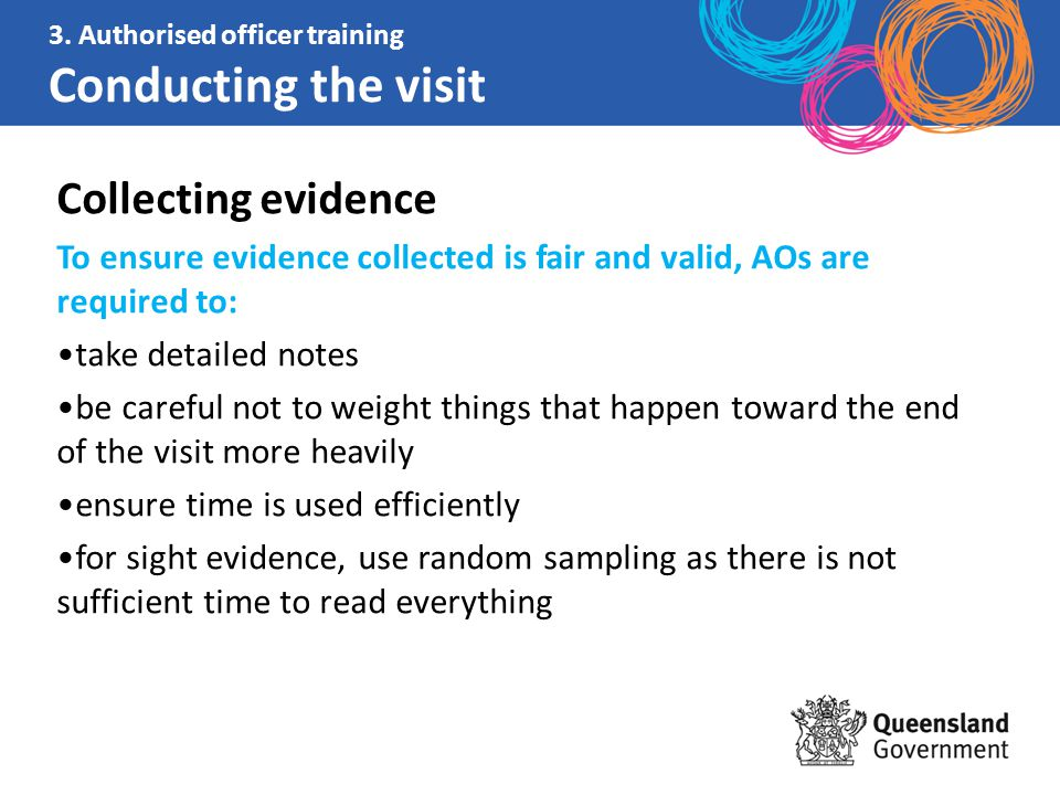 Collecting evidence To ensure evidence collected is fair and valid, AOs are required to: take detailed notes be careful not to weight things that happen toward the end of the visit more heavily ensure time is used efficiently for sight evidence, use random sampling as there is not sufficient time to read everything 3.
