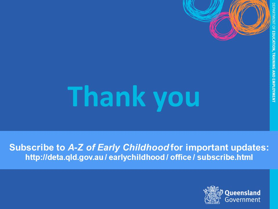 Thank you Subscribe to A-Z of Early Childhood for important updates: http://deta.qld.gov.au / earlychildhood / office / subscribe.html