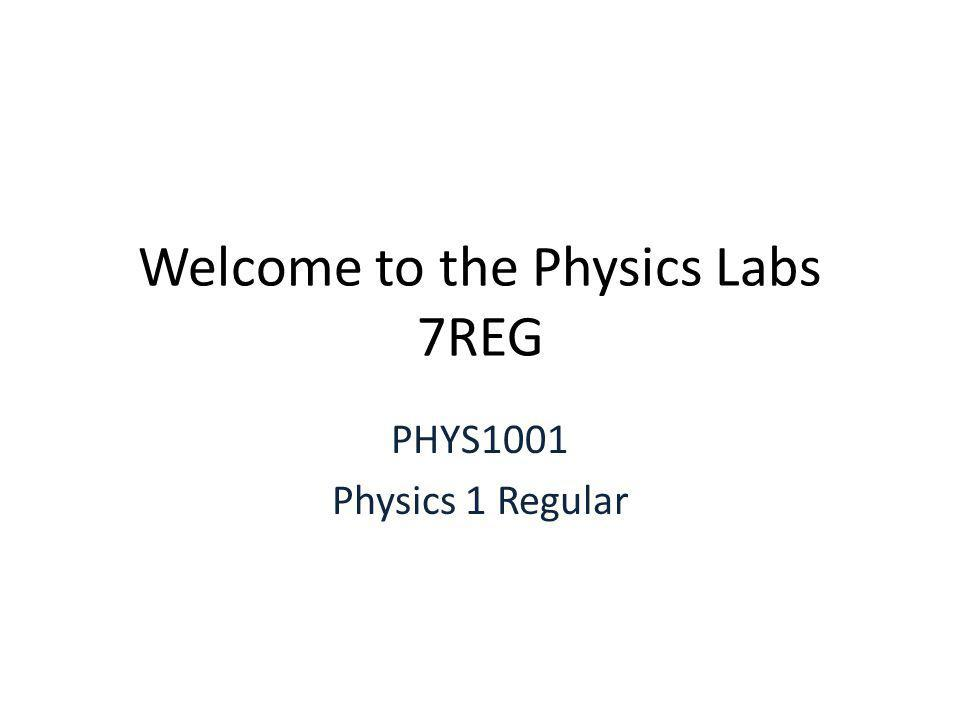 Welcome to the Physics Labs 7REG PHYS1001 Physics 1 Regular