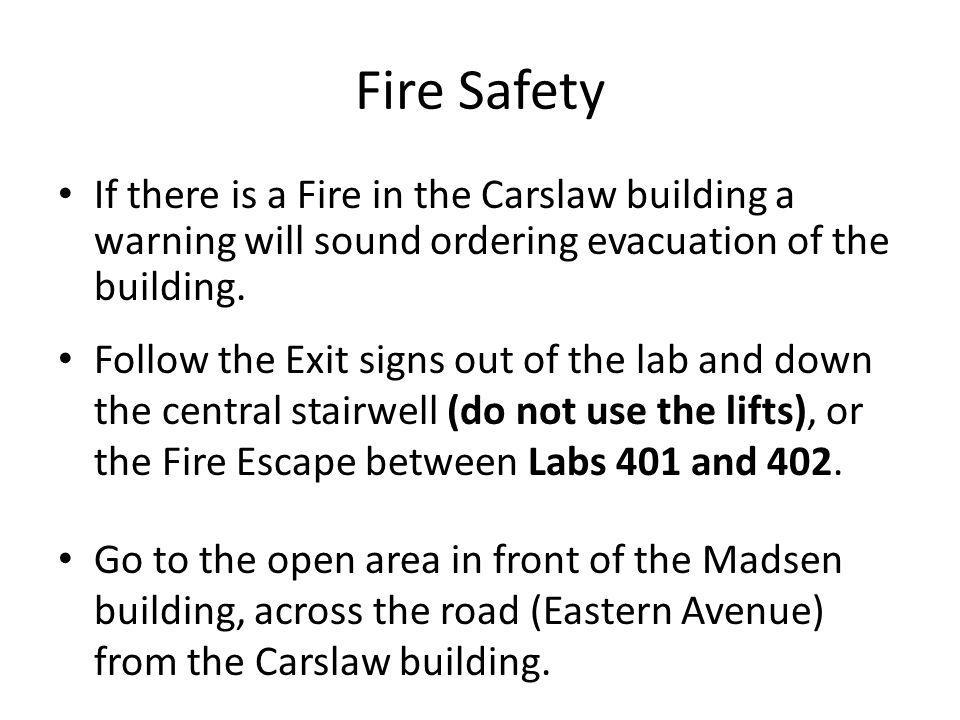 Fire Safety If there is a Fire in the Carslaw building a warning will sound ordering evacuation of the building. Follow the Exit signs out of the lab