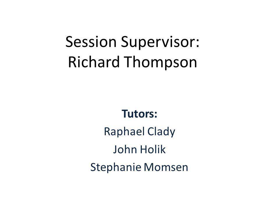 Session Supervisor: Richard Thompson Tutors: Raphael Clady John Holik Stephanie Momsen