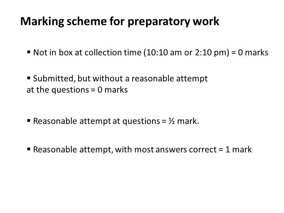 Marking scheme for preparatory work  Not in box at collection time (10:10 am or 2:10 pm) = 0 marks  Submitted, but without a reasonable attempt at t