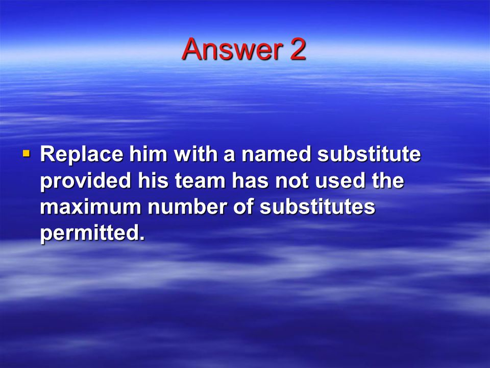 Answer 2  Replace him with a named substitute provided his team has not used the maximum number of substitutes permitted.