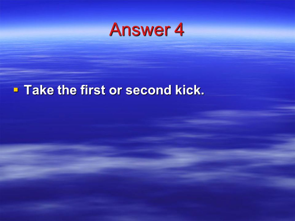 Answer 4  Take the first or second kick.