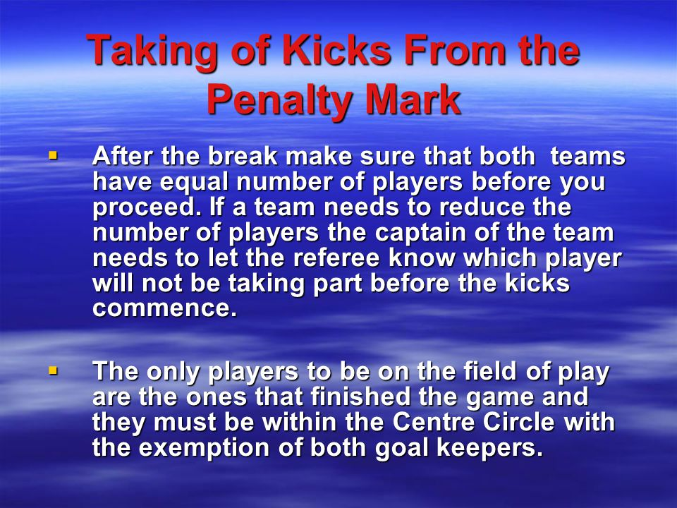 Taking of Kicks From the Penalty Mark  After the break make sure that both teams have equal number of players before you proceed.