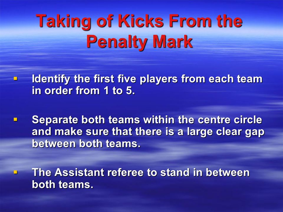 Taking of Kicks From the Penalty Mark  Identify the first five players from each team in order from 1 to 5.