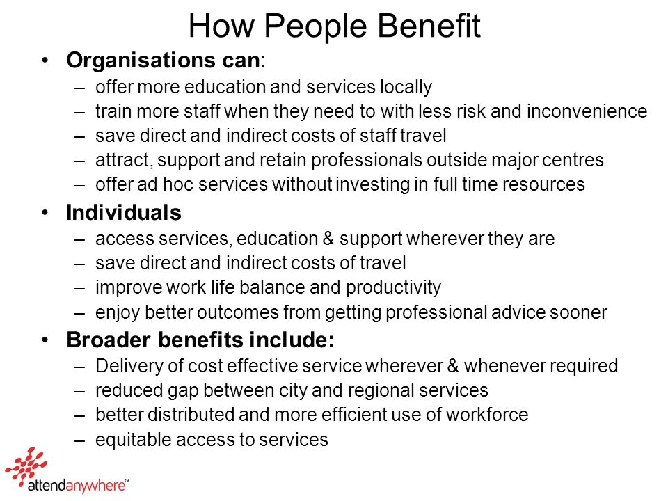 How People Benefit Organisations can: –offer more education and services locally –train more staff when they need to with less risk and inconvenience –save direct and indirect costs of staff travel –attract, support and retain professionals outside major centres –offer ad hoc services without investing in full time resources Individuals –access services, education & support wherever they are –save direct and indirect costs of travel –improve work life balance and productivity –enjoy better outcomes from getting professional advice sooner Broader benefits include: –Delivery of cost effective service wherever & whenever required –reduced gap between city and regional services –better distributed and more efficient use of workforce –equitable access to services