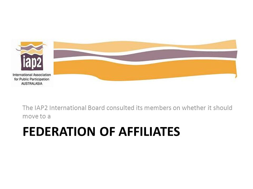 FEDERATION OF AFFILIATES The IAP2 International Board consulted its members on whether it should move to a