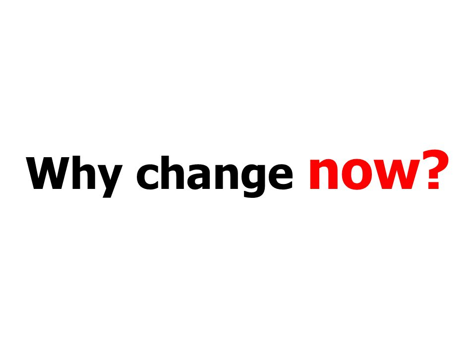 Why change now