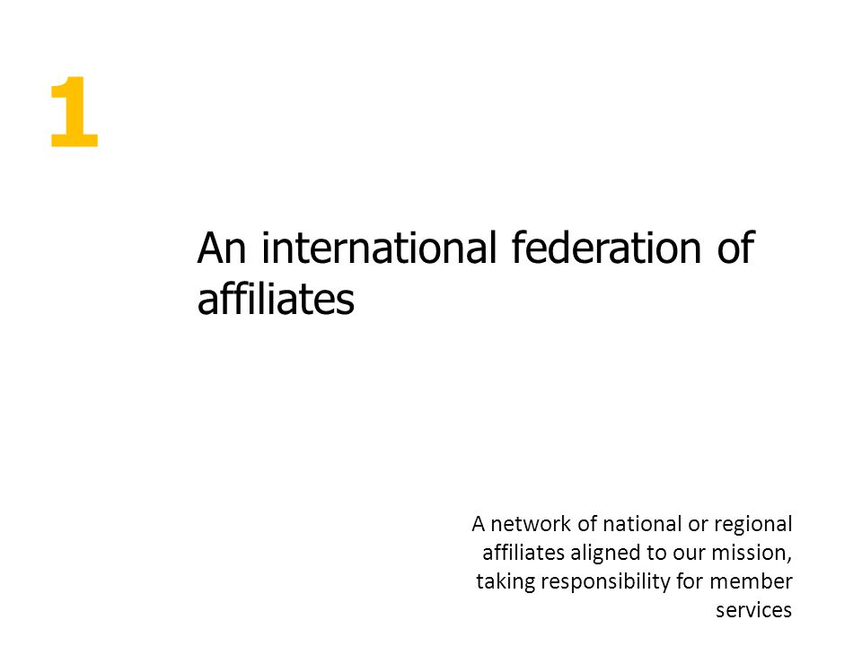 1 An international federation of affiliates A network of national or regional affiliates aligned to our mission, taking responsibility for member services