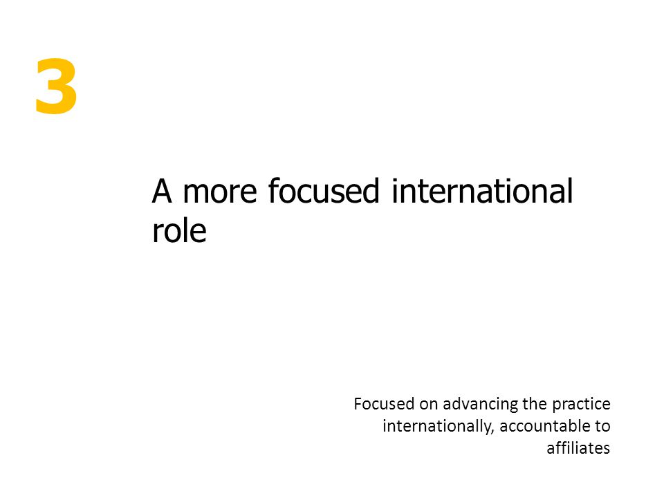 3 A more focused international role Focused on advancing the practice internationally, accountable to affiliates