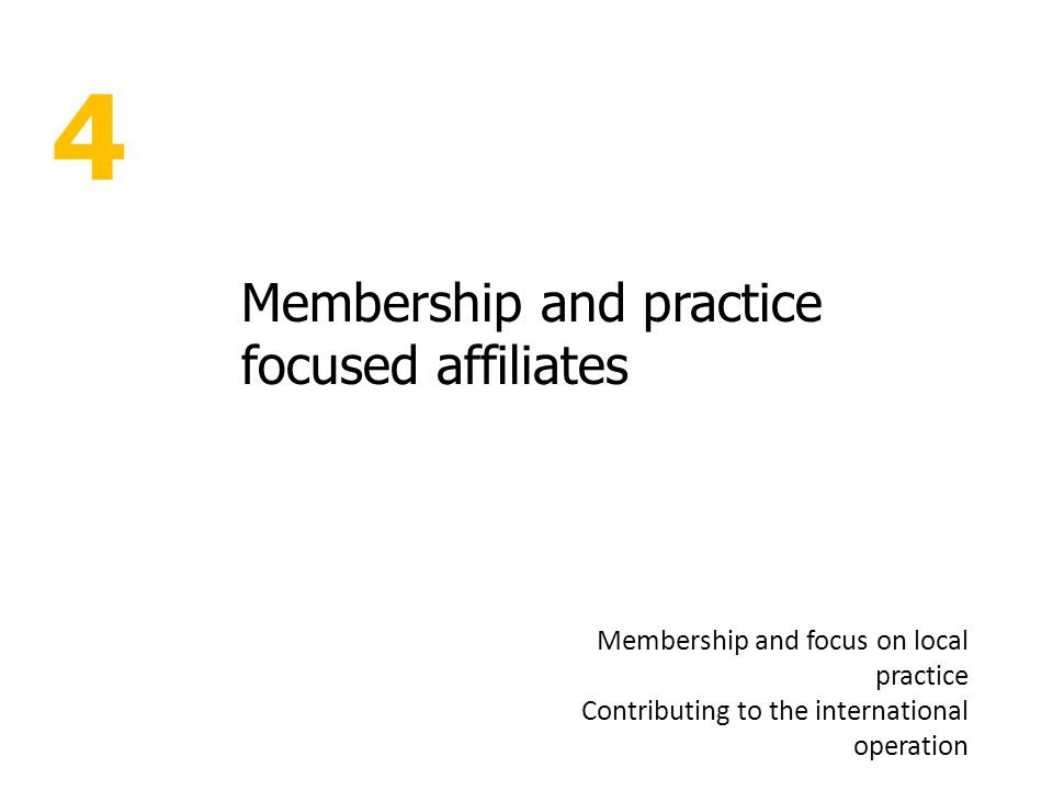 4 Membership and practice focused affiliates Membership and focus on local practice Contributing to the international operation