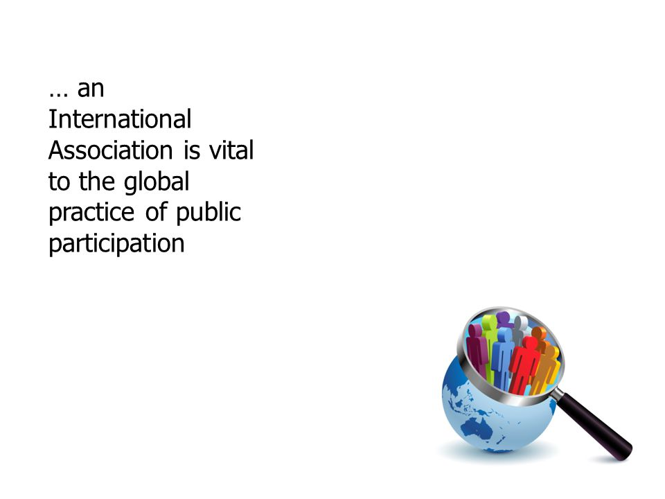 … an International Association is vital to the global practice of public participation