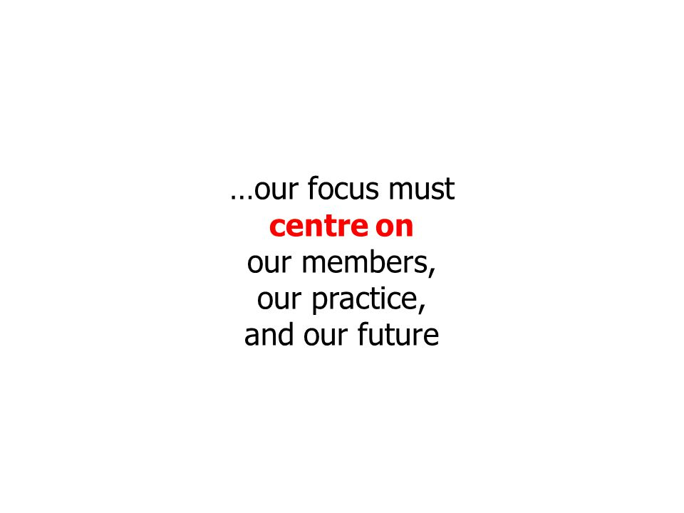 …our focus must centre on our members, our practice, and our future