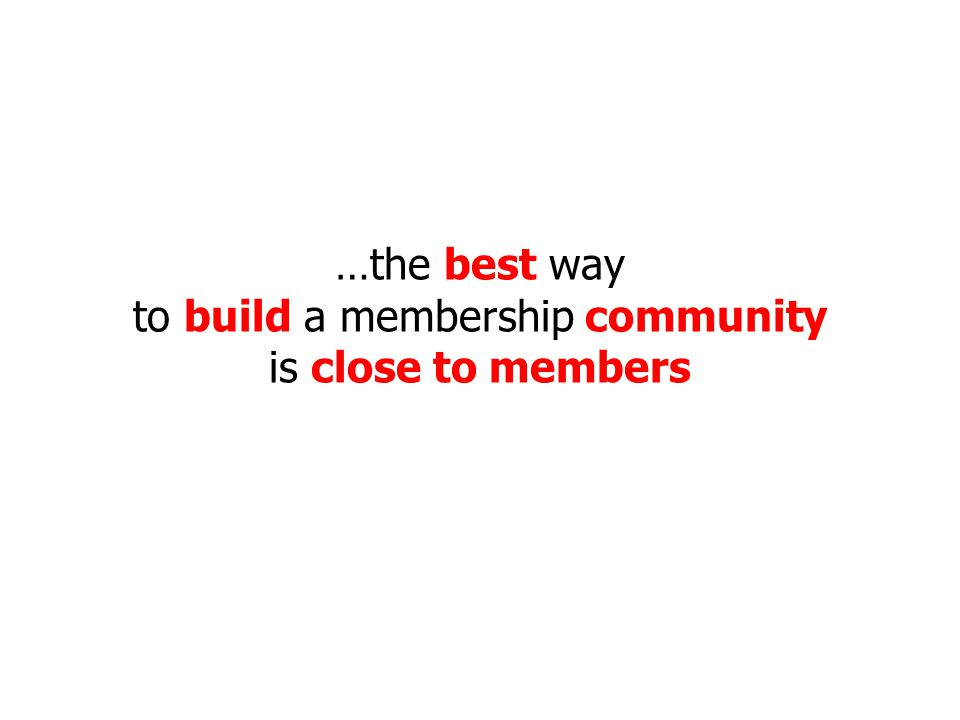 …the best way to build a membership community is close to members