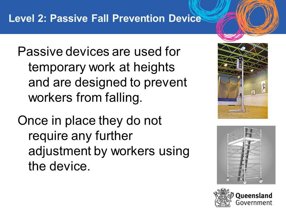 Level 2: Passive Fall Prevention Device Passive devices are used for temporary work at heights and are designed to prevent workers from falling. Once
