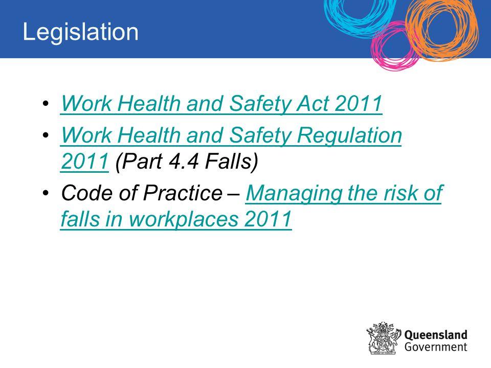 Legislation Work Health and Safety Act 2011 Work Health and Safety Regulation 2011 (Part 4.4 Falls)Work Health and Safety Regulation 2011 Code of Prac