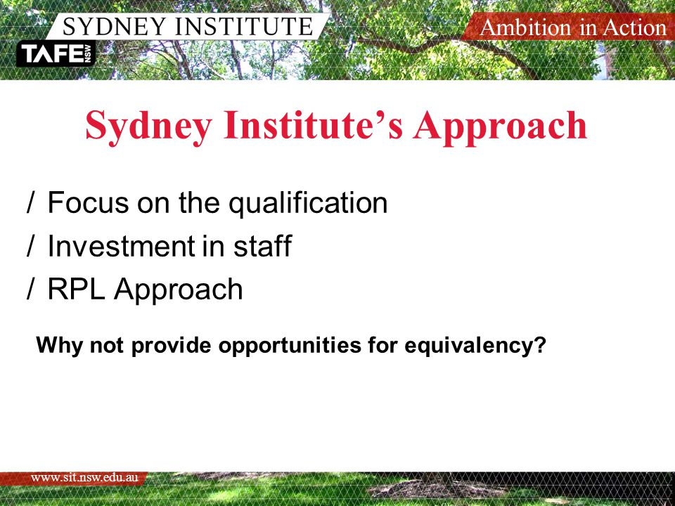 Ambition in Action   Sydney Institute's Approach /Focus on the qualification /Investment in staff /RPL Approach Why not provide opportunities for equivalency