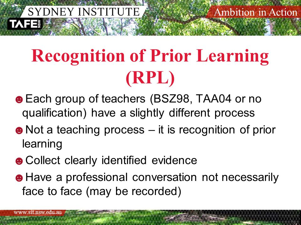 Ambition in Action www.sit.nsw.edu.au RPL Process BSZ98 & No Qualification  Complete the EOI  Allocation to a college  Contact with Head Teacher and/or Assessor  Attend an information session for your allocated College  Enrol through Mevi  Log in to Moodle