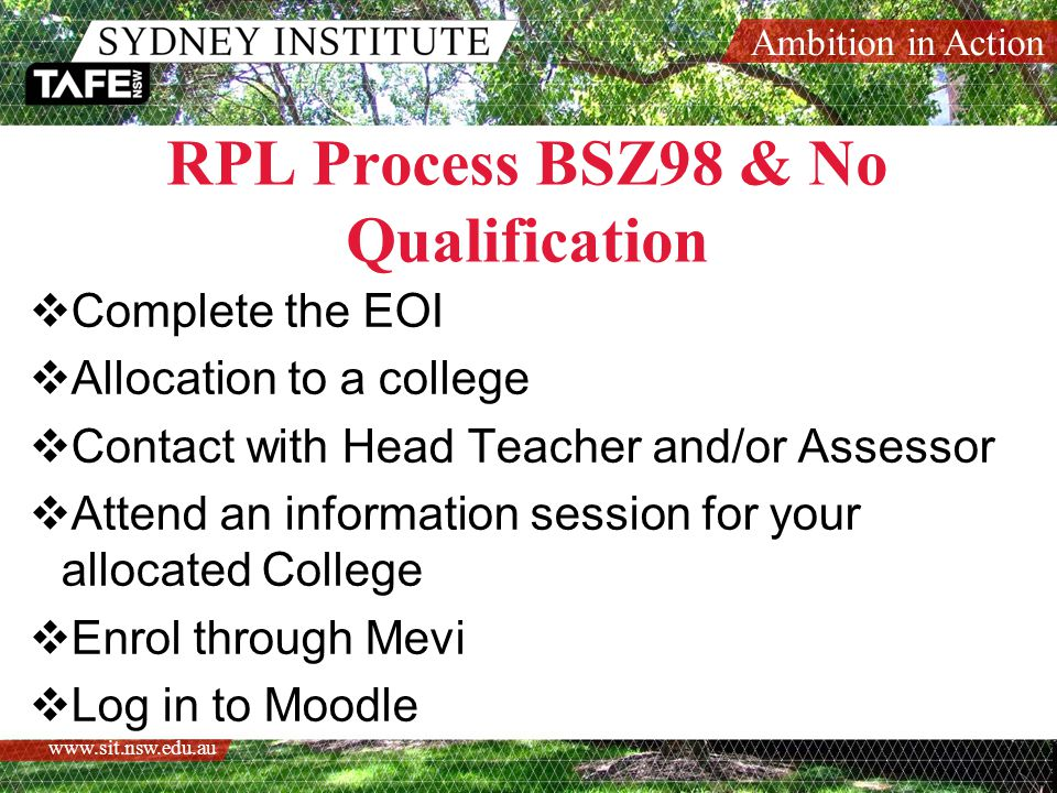 Ambition in Action   RPL Process BSZ98 & No Qualification  Complete the EOI  Allocation to a college  Contact with Head Teacher and/or Assessor  Attend an information session for your allocated College  Enrol through Mevi  Log in to Moodle