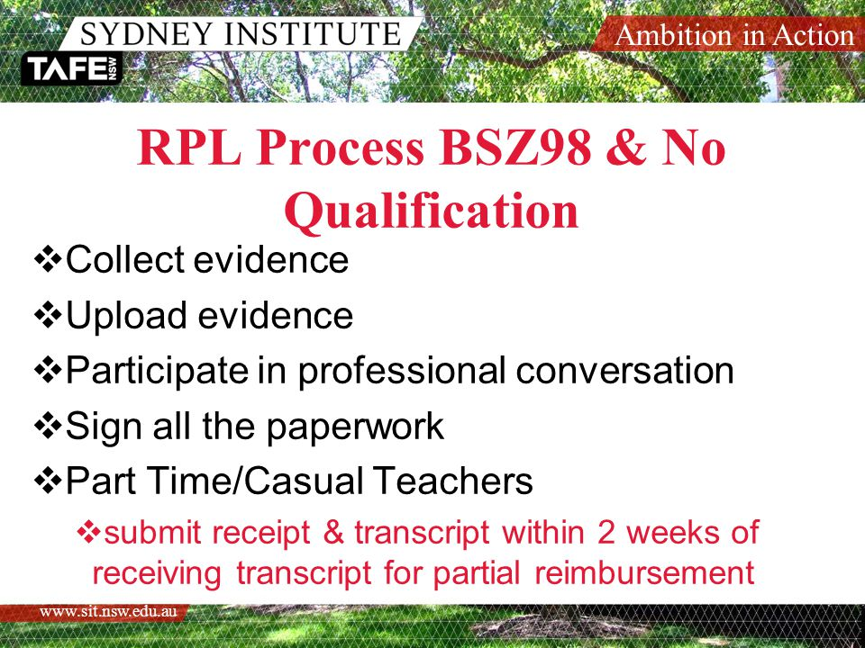 Ambition in Action   RPL Process BSZ98 & No Qualification  Collect evidence  Upload evidence  Participate in professional conversation  Sign all the paperwork  Part Time/Casual Teachers  submit receipt & transcript within 2 weeks of receiving transcript for partial reimbursement