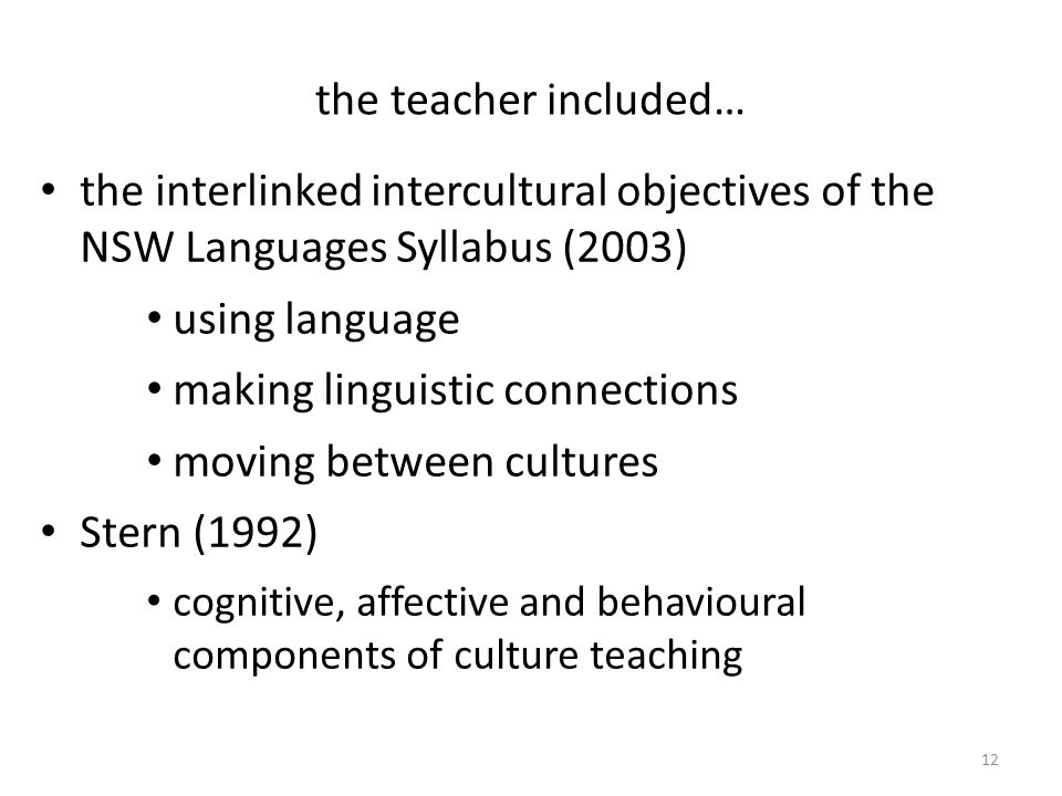 the teacher included… the interlinked intercultural objectives of the NSW Languages Syllabus (2003) using language making linguistic connections moving between cultures Stern (1992) cognitive, affective and behavioural components of culture teaching 12