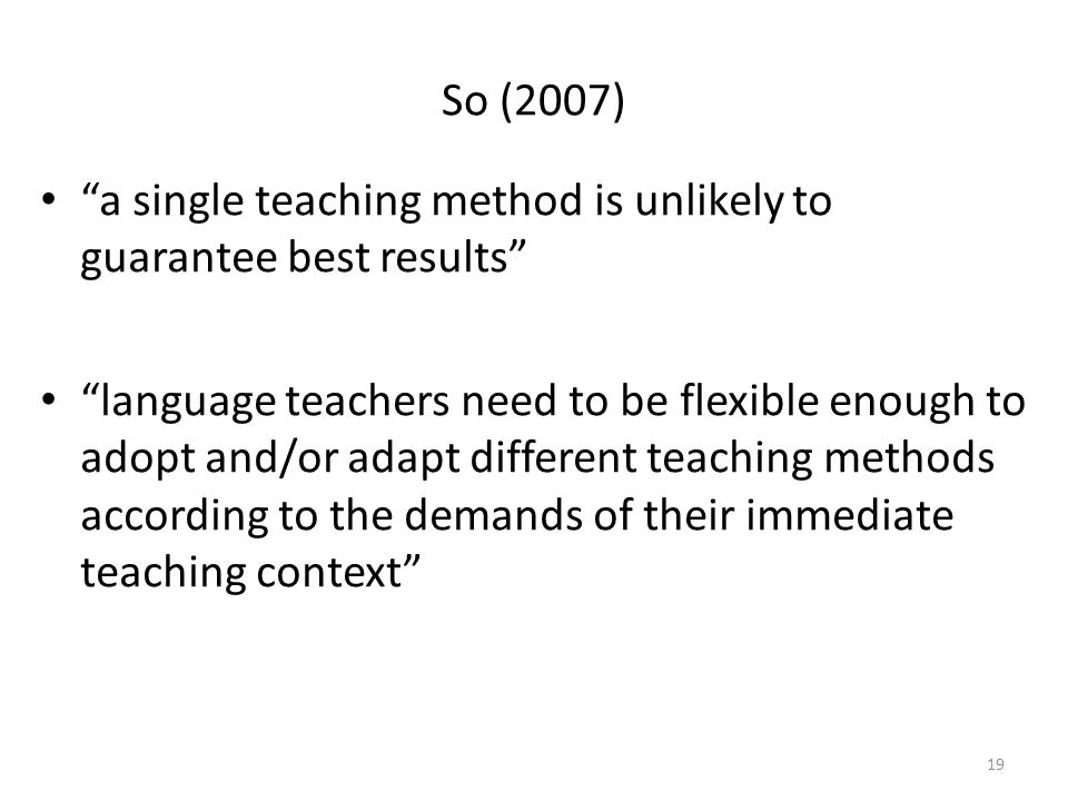 So (2007) a single teaching method is unlikely to guarantee best results language teachers need to be flexible enough to adopt and/or adapt different teaching methods according to the demands of their immediate teaching context 19