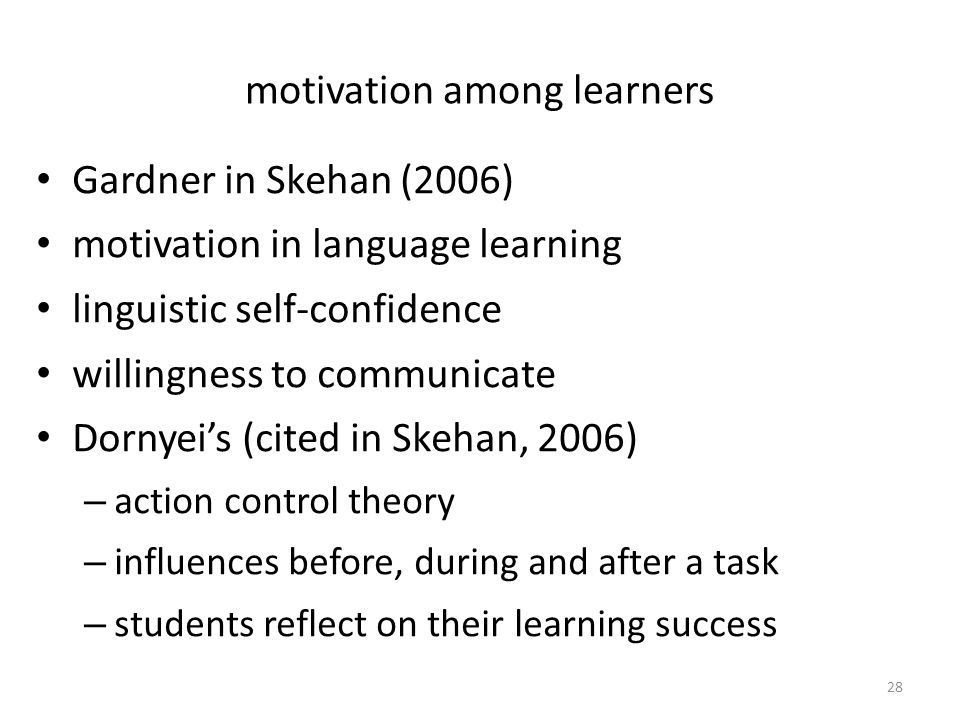 motivation among learners Gardner in Skehan (2006) motivation in language learning linguistic self-confidence willingness to communicate Dornyei's (cited in Skehan, 2006) – action control theory – influences before, during and after a task – students reflect on their learning success 28