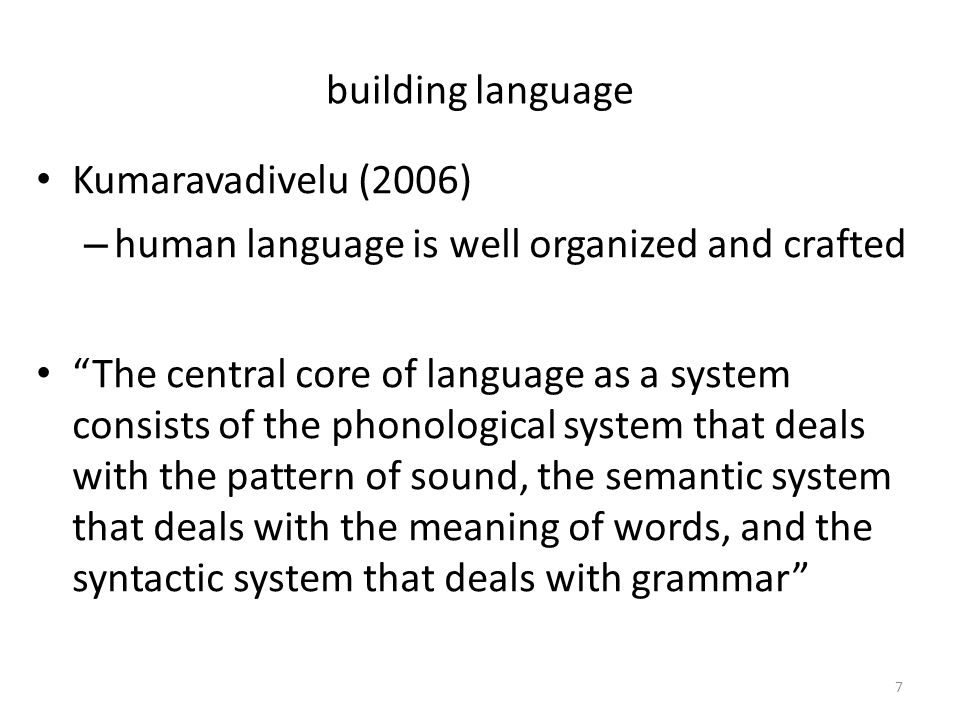 building language Kumaravadivelu (2006) – human language is well organized and crafted The central core of language as a system consists of the phonological system that deals with the pattern of sound, the semantic system that deals with the meaning of words, and the syntactic system that deals with grammar 7