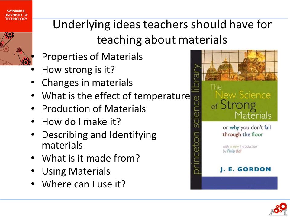 Underlying ideas teachers should have for teaching about materials Properties of Materials How strong is it? Changes in materials What is the effect o