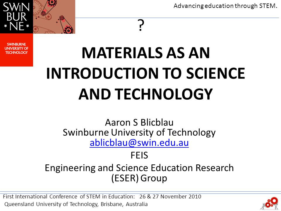 MATERIALS AS AN INTRODUCTION TO SCIENCE AND TECHNOLOGY Aaron S Blicblau Swinburne University of Technology ablicblau@swin.edu.au ablicblau@swin.edu.au