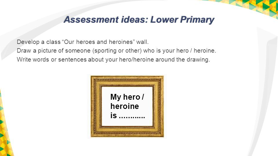 Assessment ideas: Lower Primary Develop a class Our heroes and heroines wall.