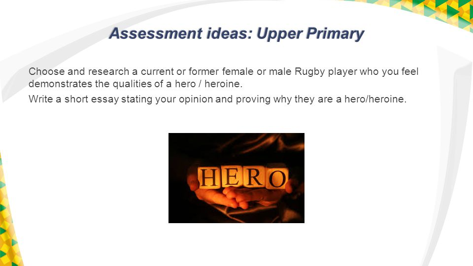 Assessment ideas: Upper Primary Choose and research a current or former female or male Rugby player who you feel demonstrates the qualities of a hero / heroine.