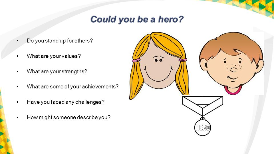 Could you be a hero. Do you stand up for others. What are your values.