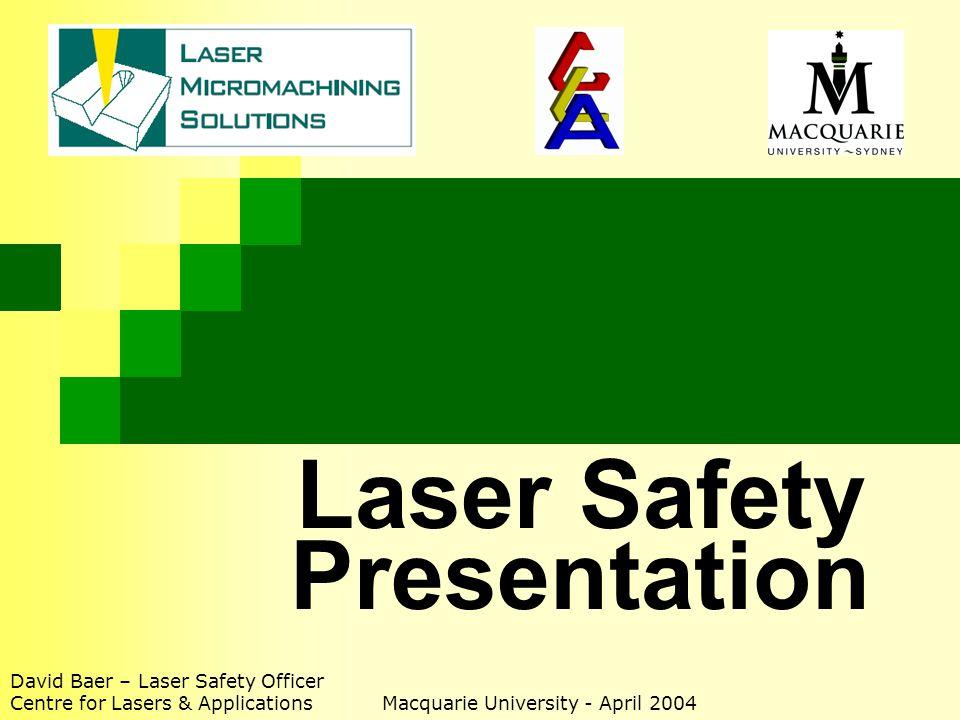 Laser Safety Presentation David Baer – Laser Safety Officer Centre for Lasers & Applications Macquarie University - April 2004