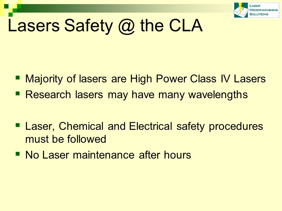 Lasers Safety @ the CLA  Majority of lasers are High Power Class IV Lasers  Research lasers may have many wavelengths  Laser, Chemical and Electrical safety procedures must be followed  No Laser maintenance after hours
