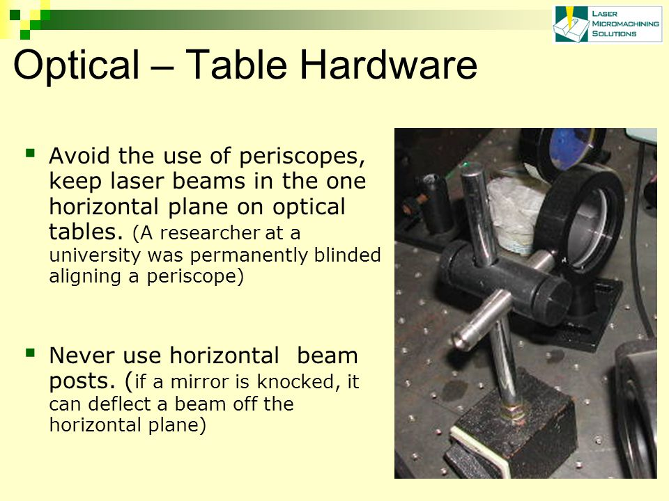 Optical – Table Hardware  Avoid the use of periscopes, keep laser beams in the one horizontal plane on optical tables.