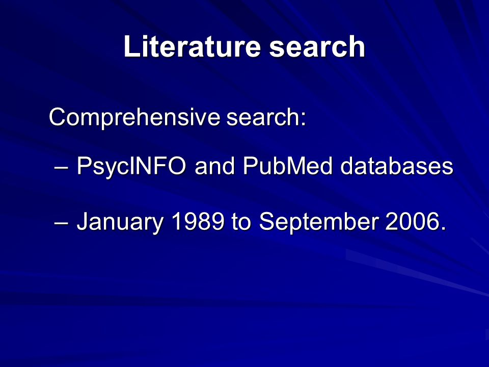 Literature search Comprehensive search: – PsycINFO and PubMed databases – January 1989 to September 2006.