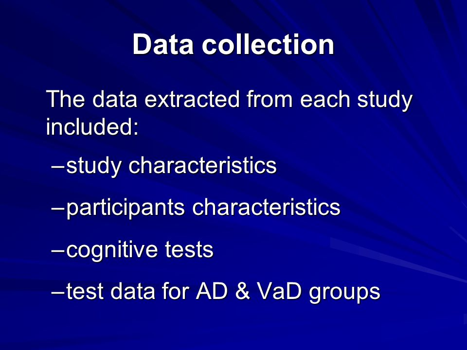 Data collection The data extracted from each study included: –study characteristics –participants characteristics –cognitive tests –test data for AD & VaD groups