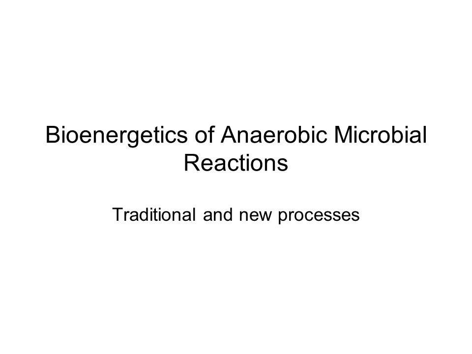 Bioenergetics of Anaerobic Microbial Reactions Traditional and new processes