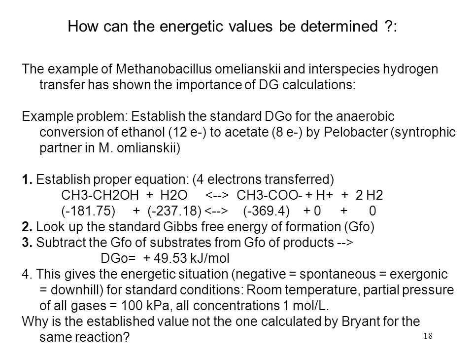 18 How can the energetic values be determined : The example of Methanobacillus omelianskii and interspecies hydrogen transfer has shown the importance of DG calculations: Example problem: Establish the standard DGo for the anaerobic conversion of ethanol (12 e-) to acetate (8 e-) by Pelobacter (syntrophic partner in M.