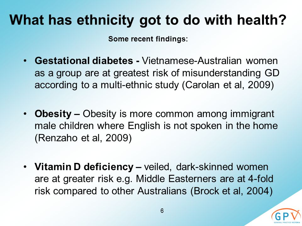 6 What has ethnicity got to do with health? Some recent findings: Gestational diabetes - Vietnamese-Australian women as a group are at greatest risk o