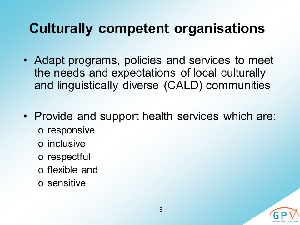 8 Culturally competent organisations Adapt programs, policies and services to meet the needs and expectations of local culturally and linguistically d