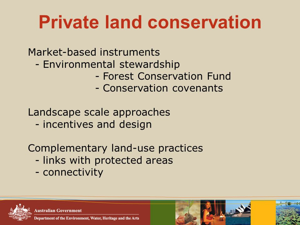 Private land conservation Market-based instruments - Environmental stewardship - Forest Conservation Fund - Conservation covenants Landscape scale approaches - incentives and design Complementary land-use practices - links with protected areas - connectivity