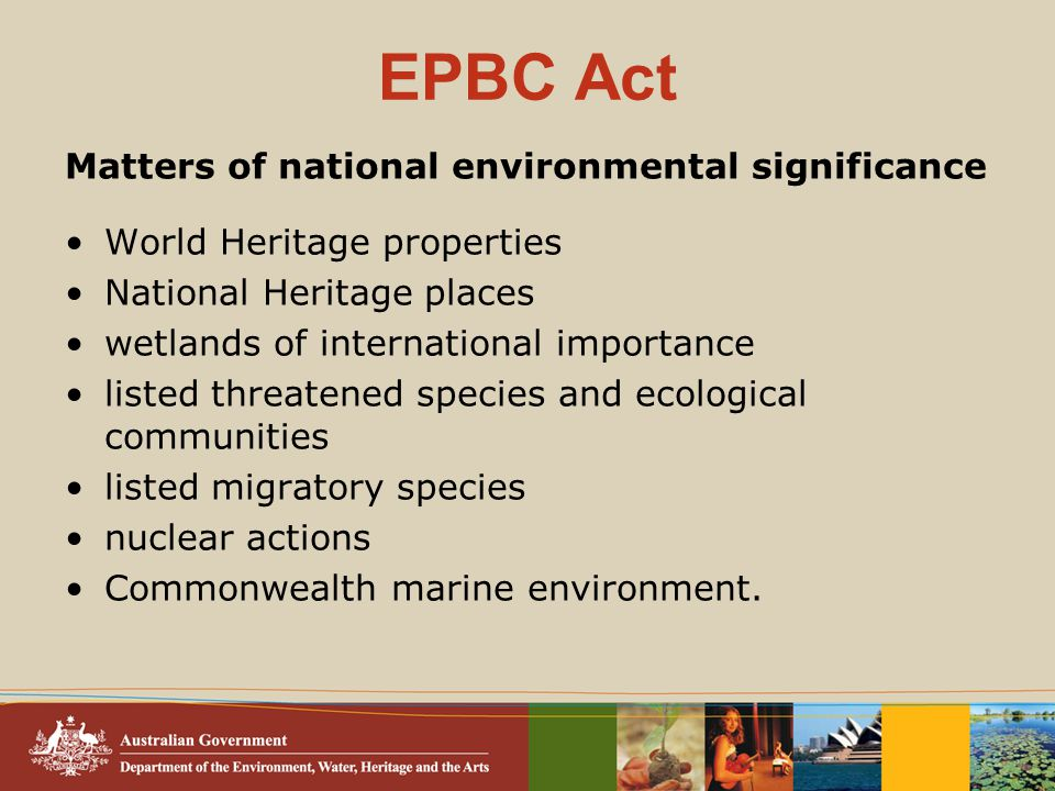EPBC Act Matters of national environmental significance World Heritage properties National Heritage places wetlands of international importance listed threatened species and ecological communities listed migratory species nuclear actions Commonwealth marine environment.