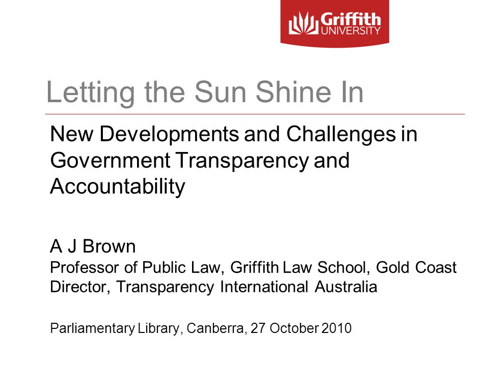 Letting the Sun Shine In New Developments and Challenges in Government Transparency and Accountability A J Brown Professor of Public Law, Griffith Law School, Gold Coast Director, Transparency International Australia Parliamentary Library, Canberra, 27 October 2010